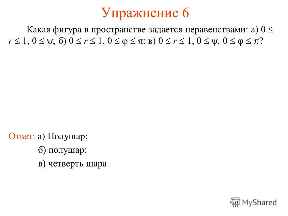 Упражнение 6 Какая фигура в пространстве задается неравенствами: а) 0 r 1, 0 ; б) 0 r 1, 0 ; в) 0 r 1, 0, 0 ? Ответ: а) Полушар; б) полушар; в) четверть шара.