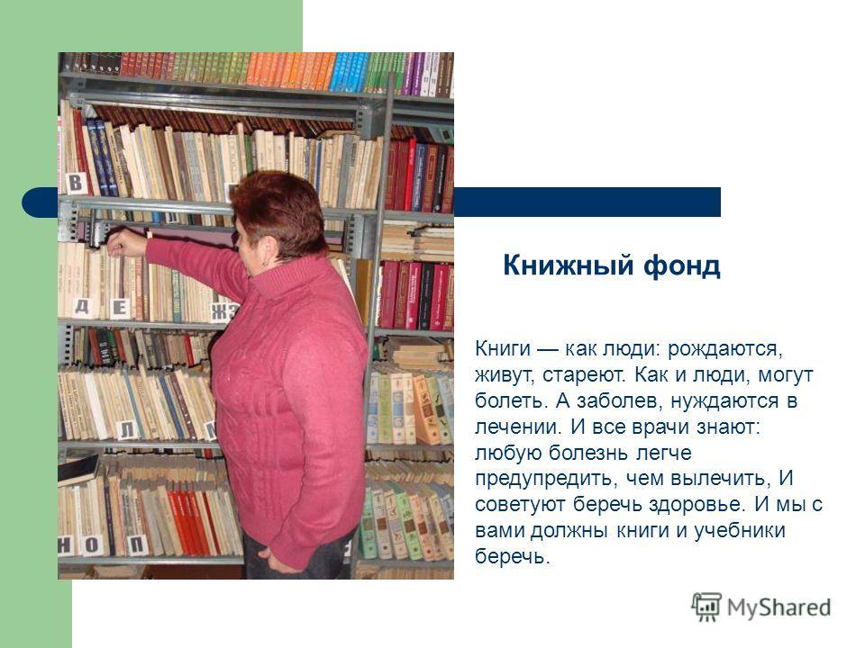 Книжный фонд Книги как люди: рождаются, живут, стареют. Как и люди, могут болеть. А заболев, нуждаются в лечении. И все врачи знают: любую болезнь легче предупредить, чем вылечить, И советуют беречь здоровье. И мы с вами должны книги и учебники береч