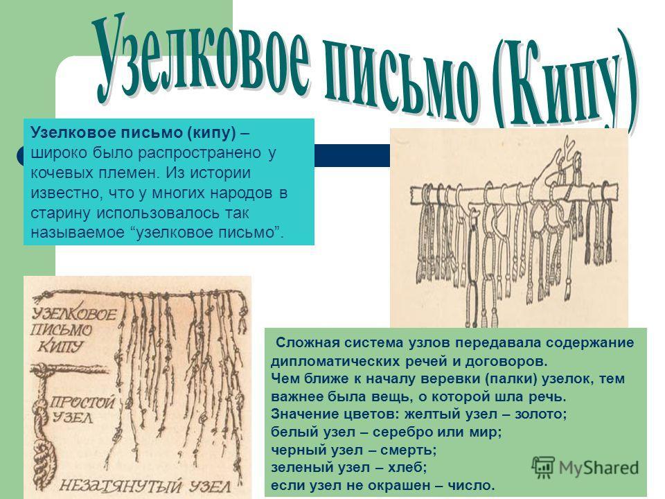 Узелковое письмо (кипу) – широко было распространено у кочевых племен. Из истории известно, что у многих народов в старину использовалось так называемое узелковое письмо. Сложная система узлов передавала содержание дипломатических речей и договоров.
