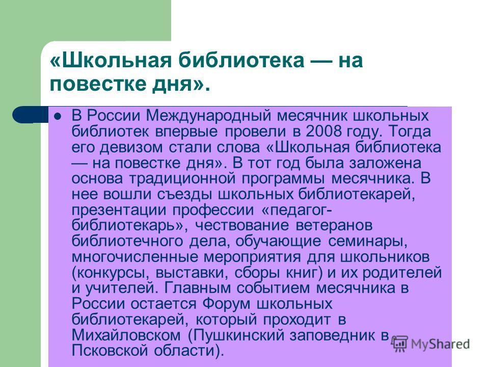 «Школьная библиотека на повестке дня». В России Международный месячник школьных библиотек впервые провели в 2008 году. Тогда его девизом стали слова «Школьная библиотека на повестке дня». В тот год была заложена основа традиционной программы месячник