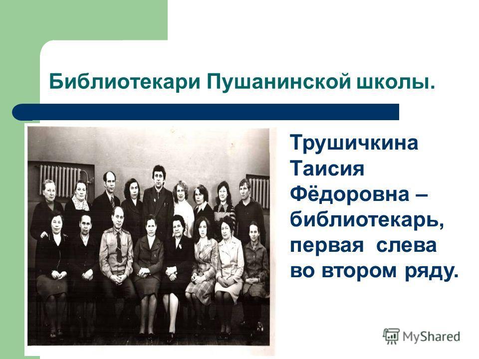 Библиотекари Пушанинской школы. Трушичкина Таисия Фёдоровна – библиотекарь, первая слева во втором ряду.