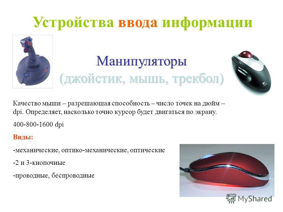 Манипуляторы (джойстик, мышь, трекбол) Качество мыши – разрешающая способность – число точек на дюйм – dpi. Определяет, насколько точно курсор будет двигаться по экрану. 400-800-1600 dpi Виды: -механические, оптико-механические, оптические -2 и 3-кно