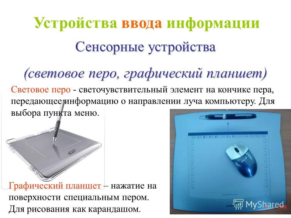Сенсорные устройства (световое перо, графический планшет) Световое перо - светочувствительный элемент на кончике пера, передающее информацию о направлении луча компьютеру. Для выбора пункта меню. Графический планшет – нажатие на поверхности специальн