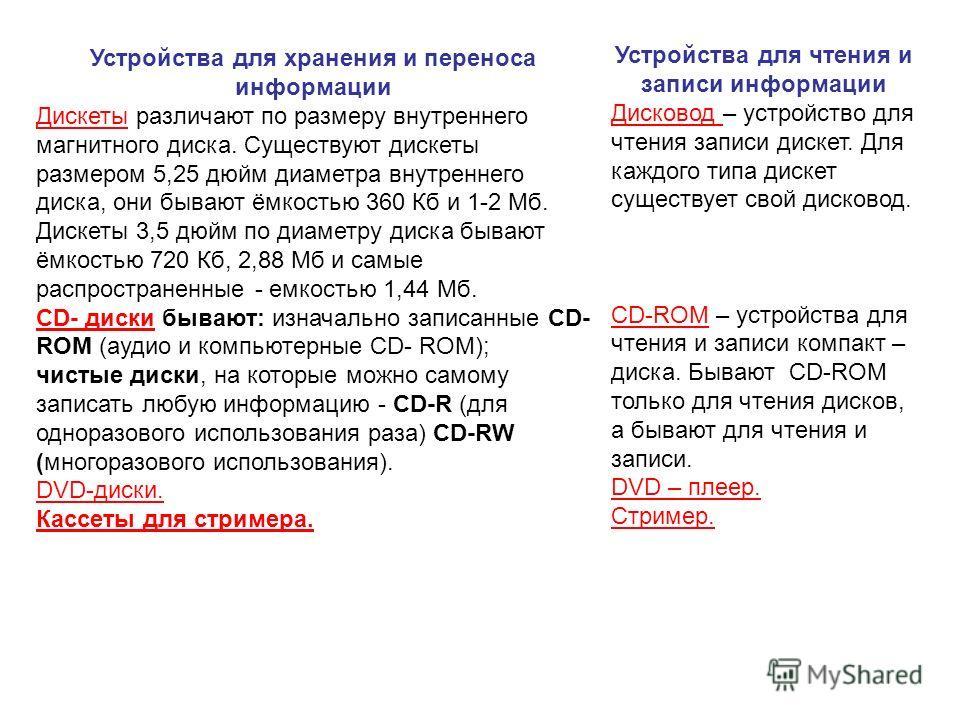 Устройства для хранения и переноса информации Дискеты различают по размеру внутреннего магнитного диска. Существуют дискеты размером 5,25 дюйм диаметра внутреннего диска, они бывают ёмкостью 360 Кб и 1-2 Мб. Дискеты 3,5 дюйм по диаметру диска бывают