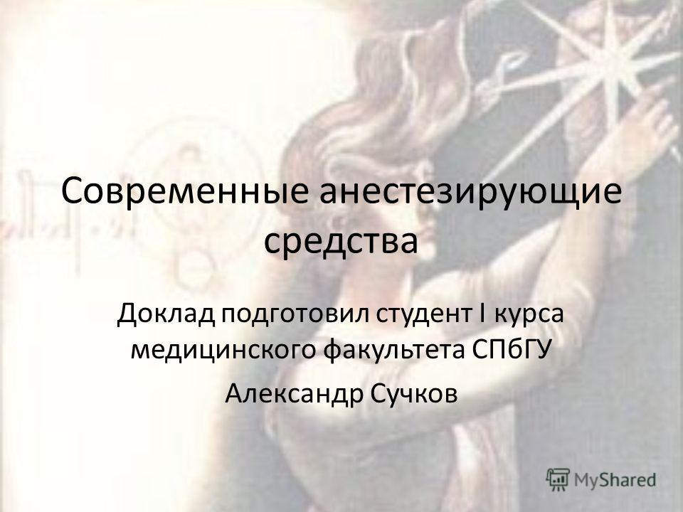 Современные анестезирующие средства Доклад подготовил студент I курса медицинского факультета СПбГУ Александр Сучков