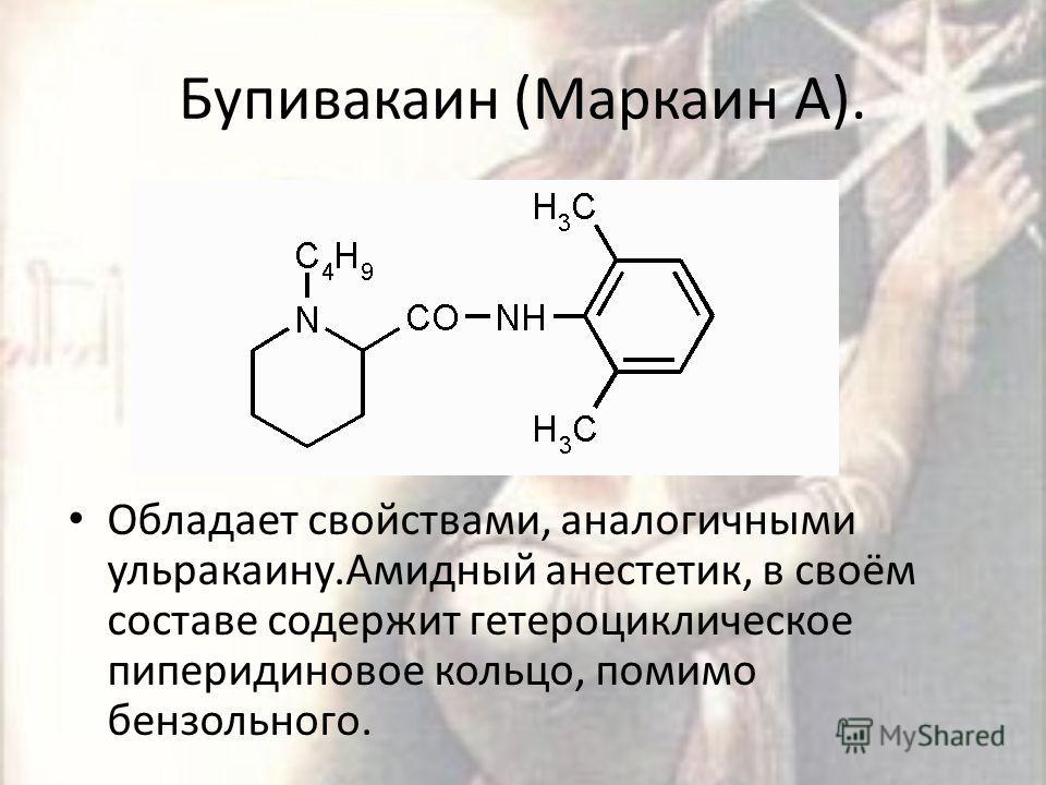 Бупивакаин (Маркаин А). Обладает свойствами, аналогичными ульракаину.Амидный анестетик, в своём составе содержит гетероциклическое пиперидиновое кольцо, помимо бензольного.