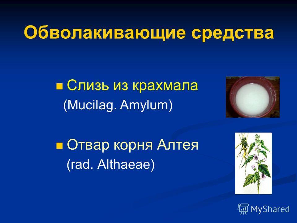 Обволакивающие средства Слизь из крахмала (Mucilag. Amylum) Отвар корня Алтея (rad. Althaeae)
