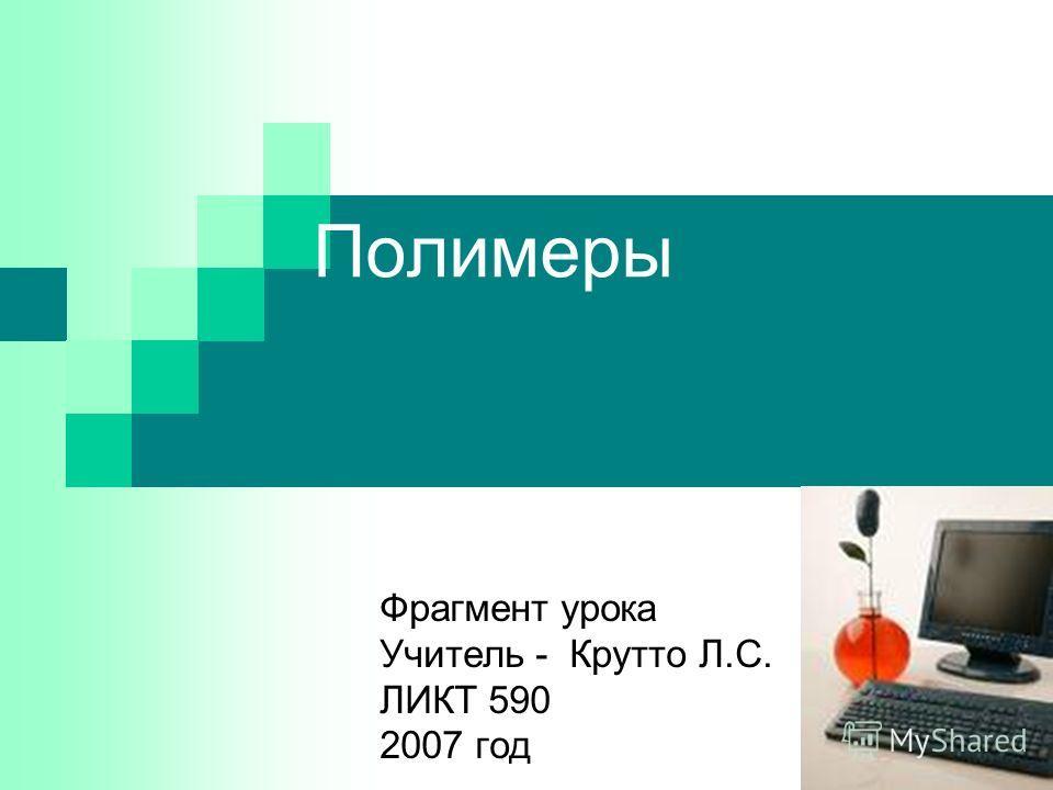 Полимеры Фрагмент урока Учитель - Крутто Л.С. ЛИКТ 590 2007 год