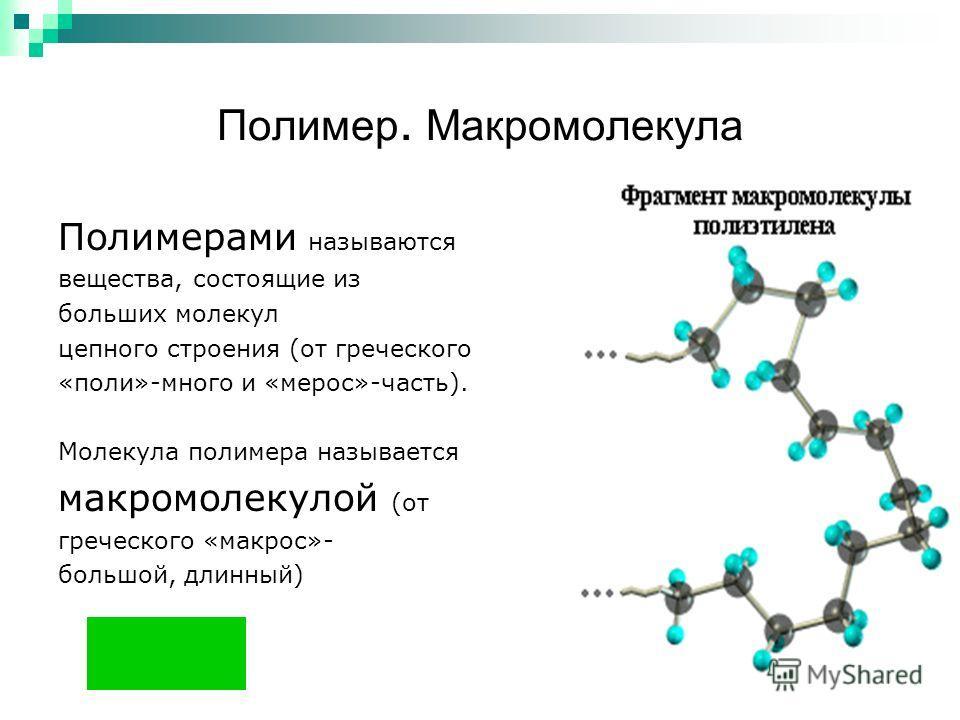 Полимер. Макромолекула Полимерами называются вещества, состоящие из больших молекул цепного строения (от греческого «поли»-много и «мерос»-часть). Молекула полимера называется макромолекулой (от греческого «макрос»- большой, длинный)