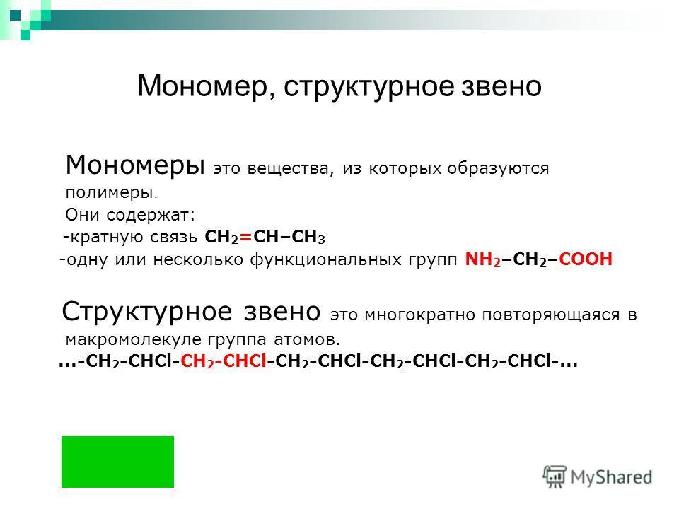 Мономер, структурное звено Мономеры это вещества, из которых образуются полимеры. Они содержат: -кратную связь СН 2 =СH–CH 3 -одну или несколько функциональных групп NH 2 –CH 2 –COOH Структурное звено это многократно повторяющаяся в макромолекуле гру