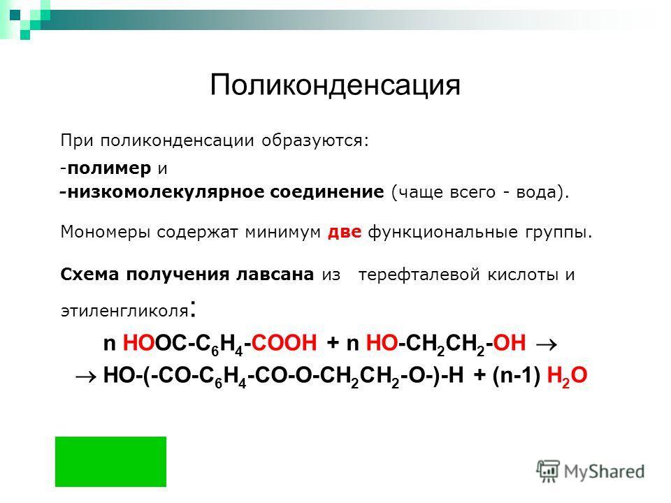 Поликонденсация При поликонденсации образуются: -полимер и -низкомолекулярное соединение (чаще всего - вода). Мономеры содержат минимум две функциональные группы. Схема получения лавсана из терефталевой кислоты и этиленгликоля : n HOOC-C 6 H 4 -COOH