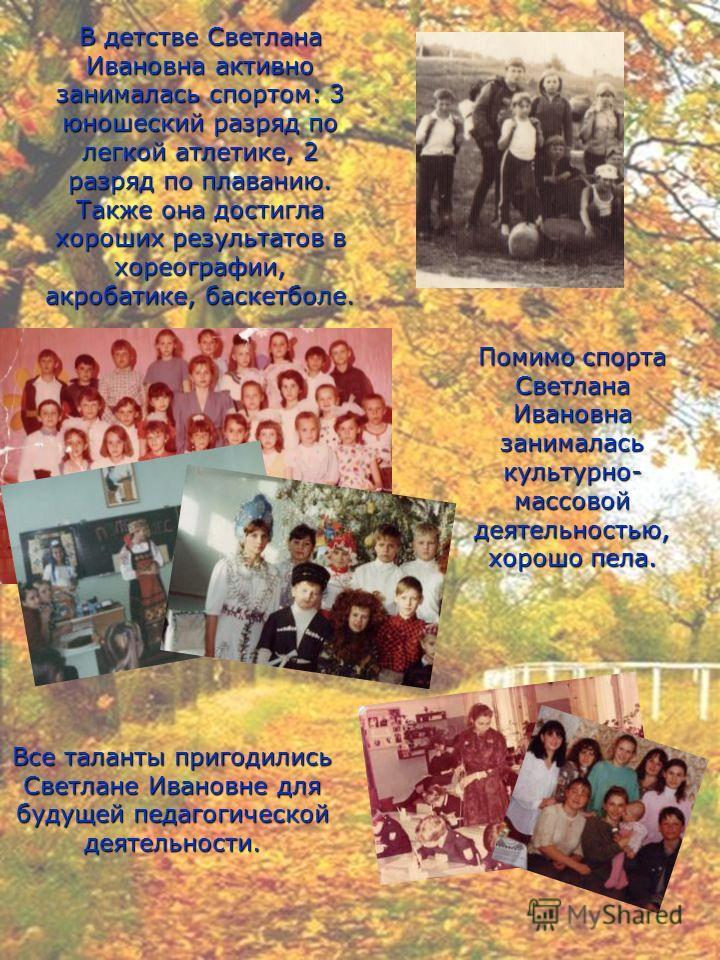 В детстве Светлана Ивановна активно занималась спортом: 3 юношеский разряд по легкой атлетике, 2 разряд по плаванию. Также она достигла хороших результатов в хореографии, акробатике, баскетболе. Помимо спорта Светлана Ивановна занималась культурно- м