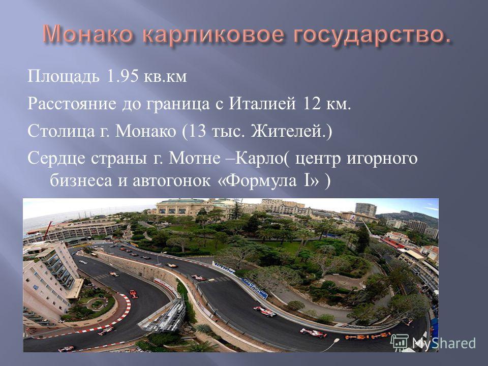 Площадь 1.95 кв. км Расстояние до граница с Италией 12 км. Столица г. Монако (13 тыс. Жителей.) Сердце страны г. Мотне – Карло ( центр игорного бизнеса и автогонок « Формула I» )