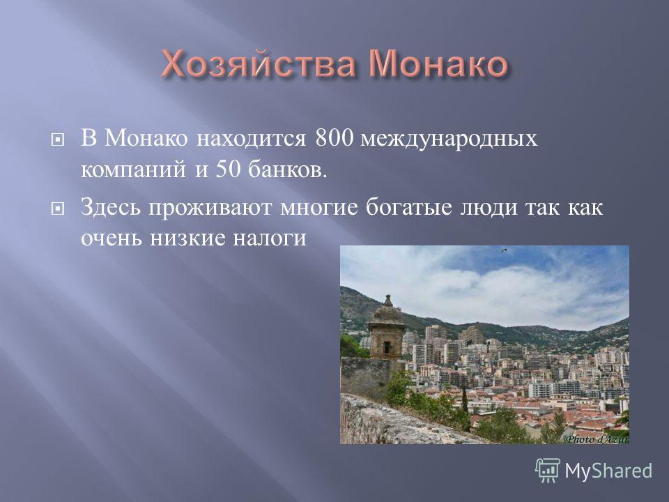 В Монако находится 800 международных компаний и 50 банков. Здесь проживают многие богатые люди так как очень низкие налоги