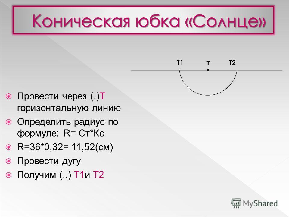 Провести через (.)Т горизонтальную линию Определить радиус по формуле: R= Ст*Кс R=36*0,32= 11,52(см) Провести дугу Получим (..) Т1и Т2. тТ1Т2