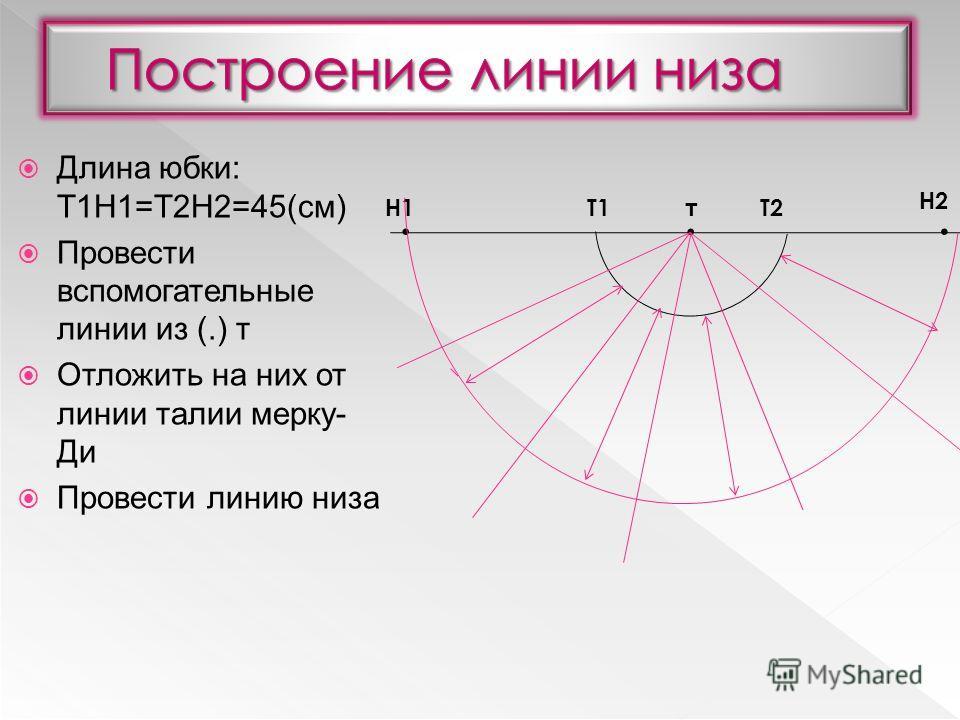 Длина юбки: Т1Н1=Т2Н2=45(см) Провести вспомогательные линии из (.) т Отложить на них от линии талии мерку- Ди Провести линию низа. тТ1Т2Н1 Н2..