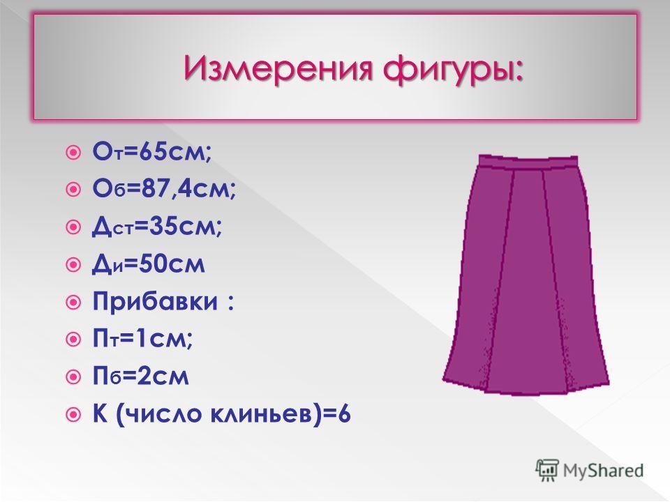 О т =65см; О б =87,4см; Д ст =35см; Д и =50см Прибавки : П т =1см; П б =2см К (число клиньев)=6
