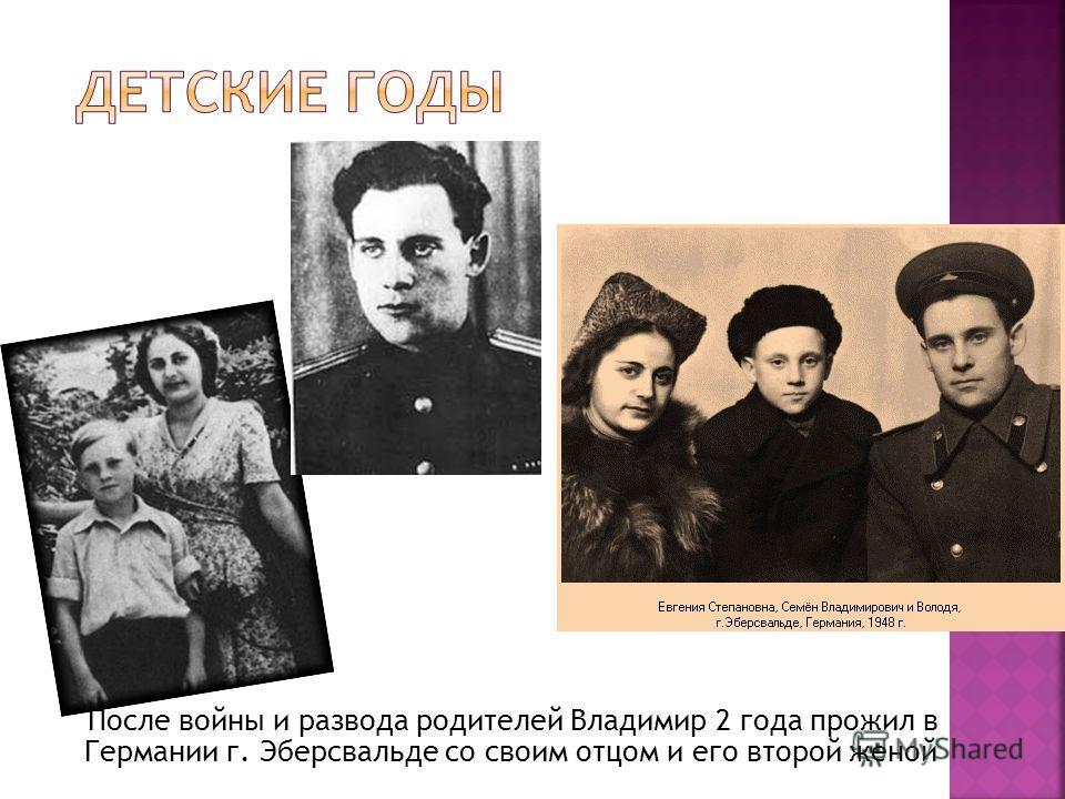 После войны и развода родителей Владимир 2 года прожил в Германии г. Эберсвальде со своим отцом и его второй женой