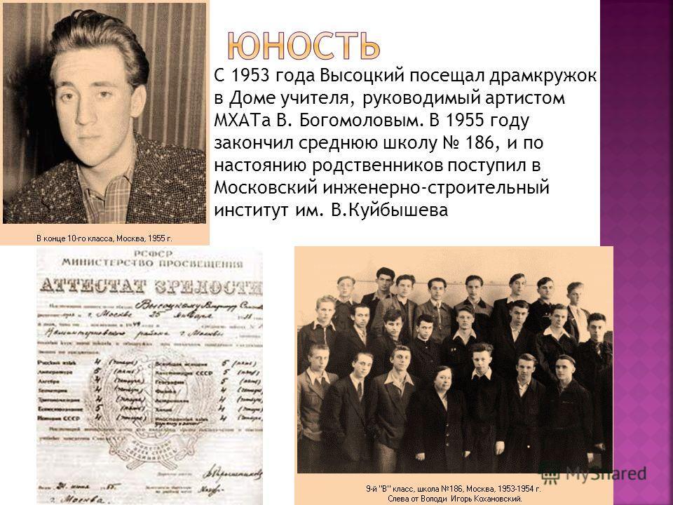 С 1953 года Высоцкий посещал драмкружок в Доме учителя, руководимый артистом МХАТа В. Богомоловым. В 1955 году закончил среднюю школу 186, и по настоянию родственников поступил в Московский инженерно-строительный институт им. В.Куйбышева