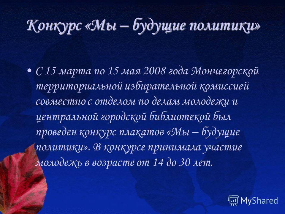Конкурс «Мы – будущие политики» С 15 марта по 15 мая 2008 года Мончегорской территориальной избирательной комиссией совместно с отделом по делам молодежи и центральной городской библиотекой был проведен конкурс плакатов «Мы – будущие политики». В кон