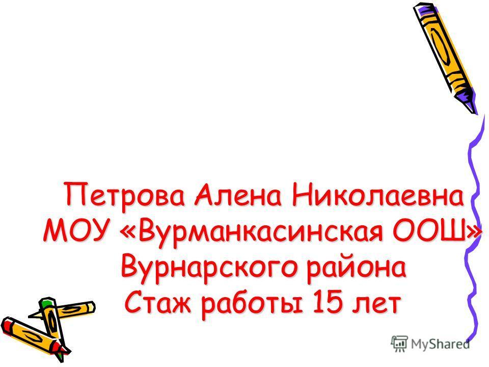 Петрова Алена Николаевна МОУ «Вурманкасинская ООШ» Вурнарского района Стаж работы 15 лет
