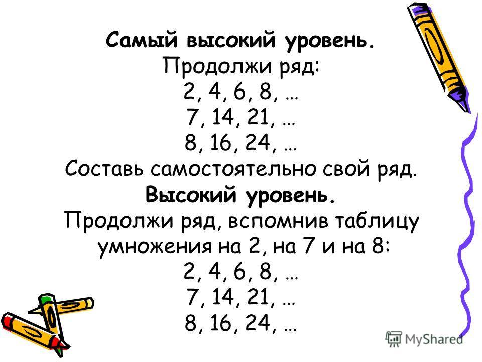 Самый высокий уровень. Продолжи ряд: 2, 4, 6, 8, … 7, 14, 21, … 8, 16, 24, … Составь самостоятельно свой ряд. Высокий уровень. Продолжи ряд, вспомнив таблицу умножения на 2, на 7 и на 8: 2, 4, 6, 8, … 7, 14, 21, … 8, 16, 24, …