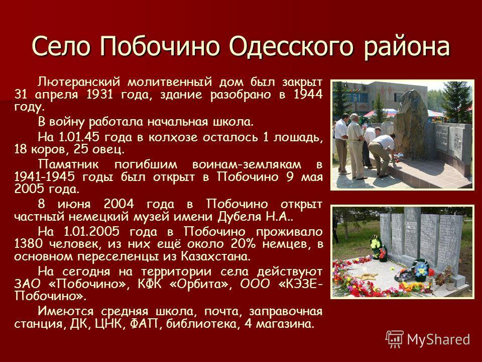Село Побочино Одесского района Лютеранский молитвенный дом был закрыт 31 апреля 1931 года, здание разобрано в 1944 году. В войну работала начальная школа. На 1.01.45 года в колхозе осталось 1 лошадь, 18 коров, 25 овец. Памятник погибшим воинам-земляк