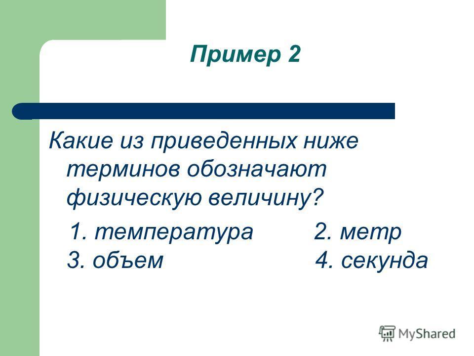 Пример 2 Какие из приведенных ниже терминов обозначают физическую величину? 1. температура 2. метр 3. объем 4. секунда