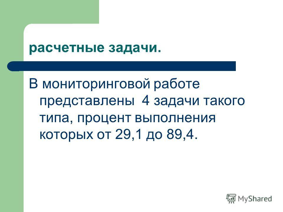 расчетные задачи. В мониторинговой работе представлены 4 задачи такого типа, процент выполнения которых от 29,1 до 89,4.