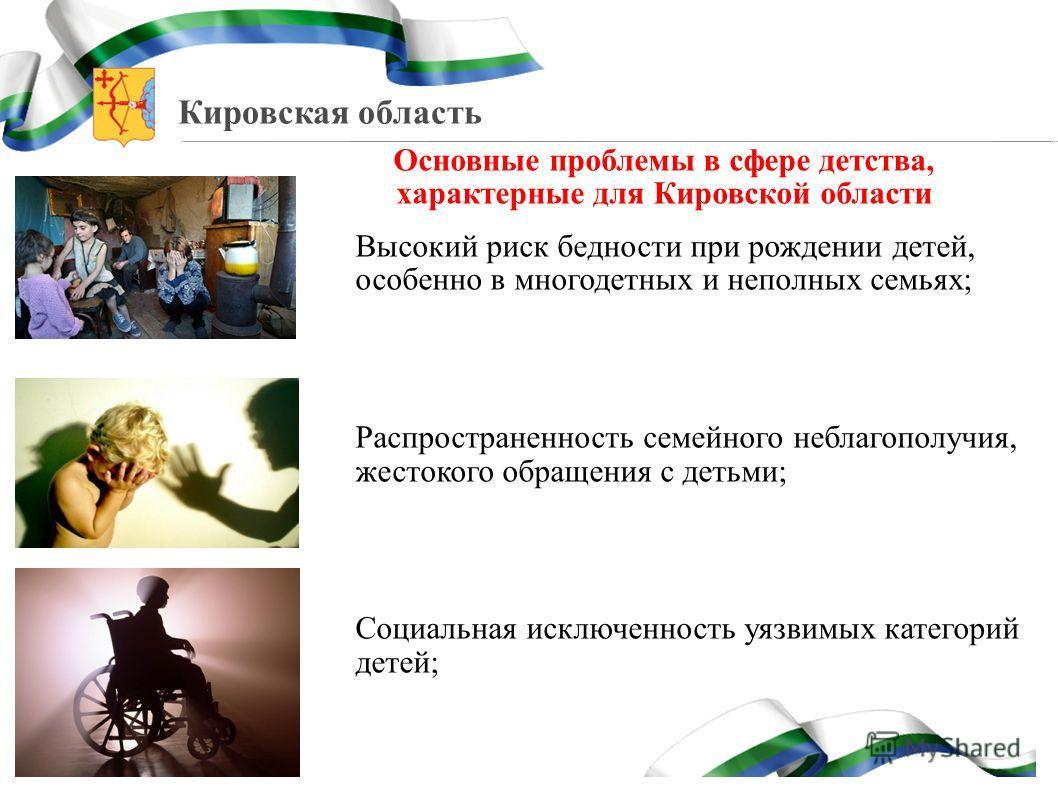 Кировская область Основные проблемы в сфере детства, характерные для Кировской области Высокий риск бедности при рождении детей, особенно в многодетных и неполных семьях; Распространенность семейного неблагополучия, жестокого обращения с детьми; Соци