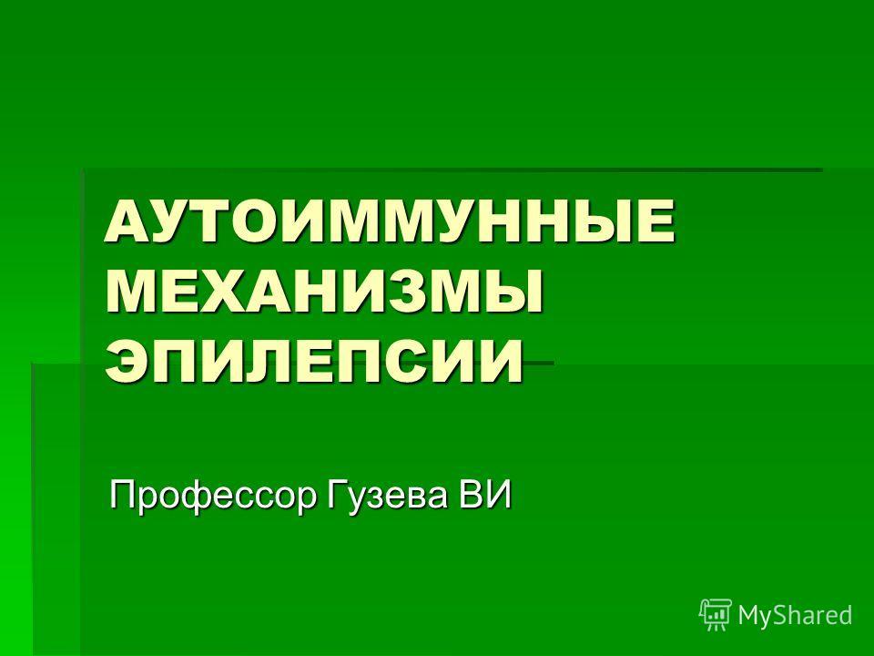 АУТОИММУННЫЕ МЕХАНИЗМЫ ЭПИЛЕПСИИ Профессор Гузева ВИ