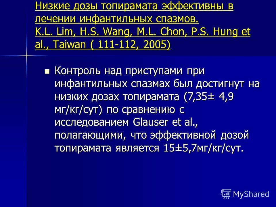 Низкие дозы топирамата эффективны в лечении инфантильных спазмов. K.L. Lim, H.S. Wang, M.L. Chon, P.S. Hung et al., Taiwan ( 111-112, 2005) Контроль над приступами при инфантильных спазмах был достигнут на низких дозах топирамата (7,35± 4,9 мг/кг/сут