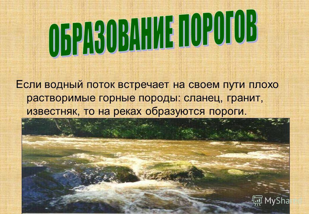Если водный поток встречает на своем пути плохо растворимые горные породы: сланец, гранит, известняк, то на реках образуются пороги.
