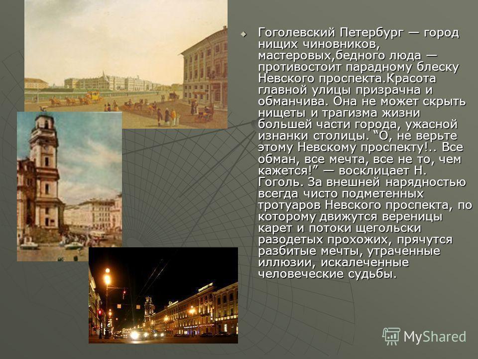 Гоголевский Петербург город нищих чиновников, мастеровых,бедного люда противостоит парадному блеску Невского проспекта.Красота главной улицы призрачна и обманчива. Она не может скрыть нищеты и трагизма жизни большей части города, ужасной изнанки стол