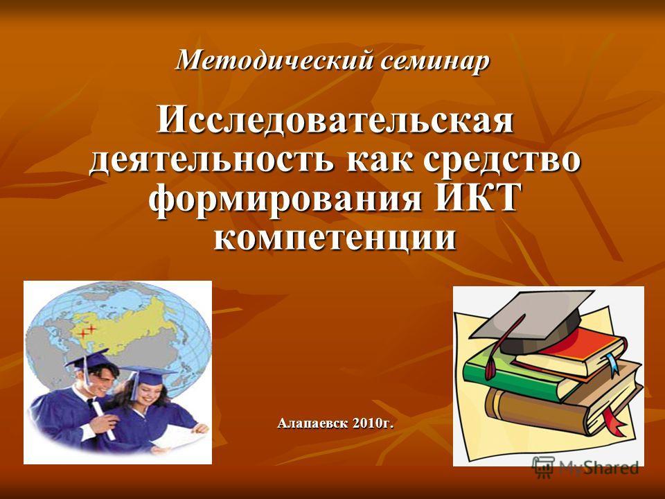Методический семинар Исследовательская деятельность как средство формирования ИКТ компетенции Алапаевск 2010г..