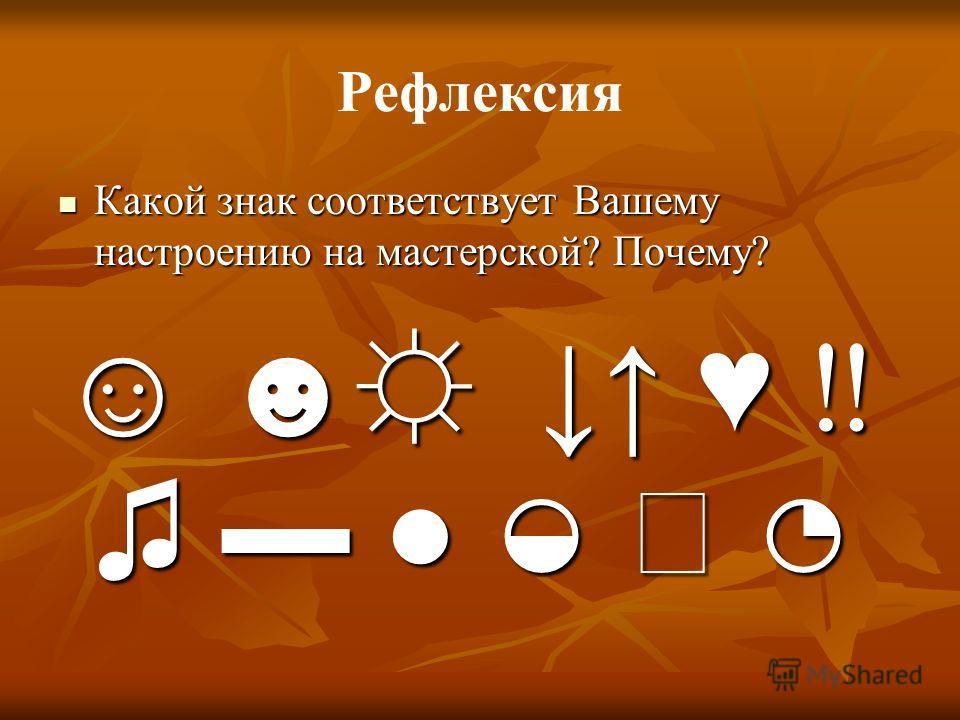 Рефлексия Какой знак соответствует Вашему настроению на мастерской? Почему? Какой знак соответствует Вашему настроению на мастерской? Почему?
