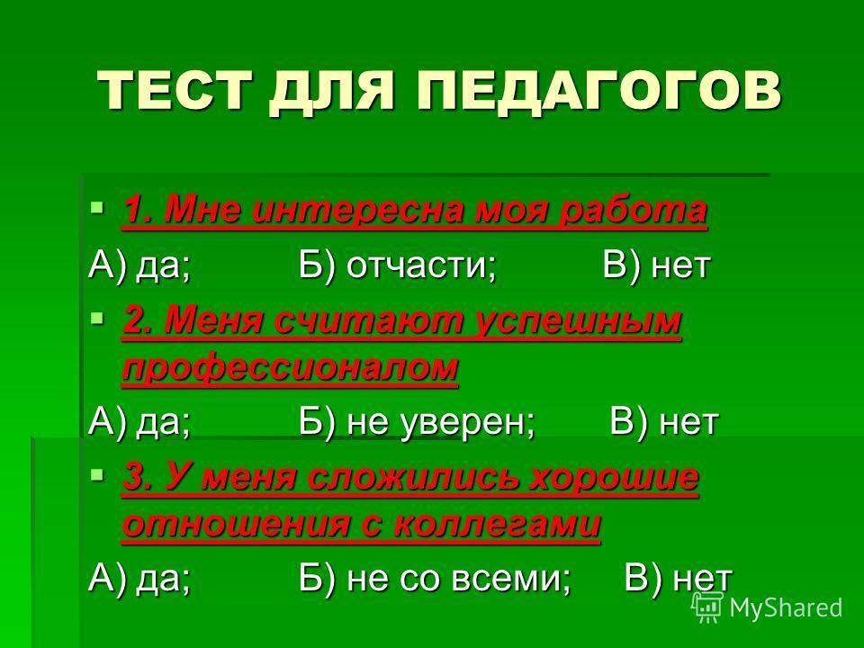 ТЕСТ ДЛЯ ПЕДАГОГОВ 1. Мне интересна моя работа 1. Мне интересна моя работа А) да; Б) отчасти; В) нет 2. Меня считают успешным профессионалом 2. Меня считают успешным профессионалом А) да; Б) не уверен; В) нет 3. У меня сложились хорошие отношения с к