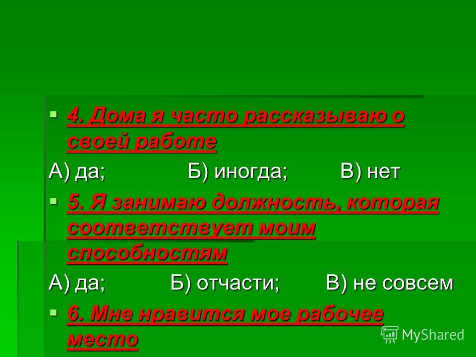 4. Дома я часто рассказываю о своей работе 4. Дома я часто рассказываю о своей работе А) да; Б) иногда; В) нет 5. Я занимаю должность, которая соответствует моим способностям 5. Я занимаю должность, которая соответствует моим способностям А) да; Б) о