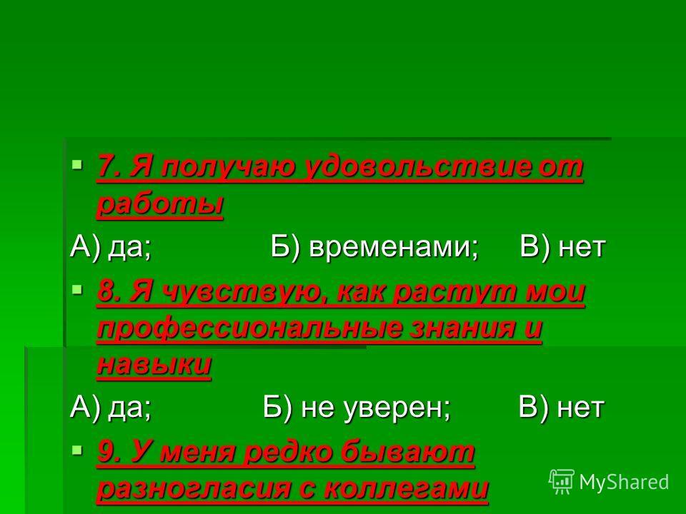 7. Я получаю удовольствие от работы 7. Я получаю удовольствие от работы А) да; Б) временами; В) нет 8. Я чувствую, как растут мои профессиональные знания и навыки 8. Я чувствую, как растут мои профессиональные знания и навыки А) да; Б) не уверен; В)
