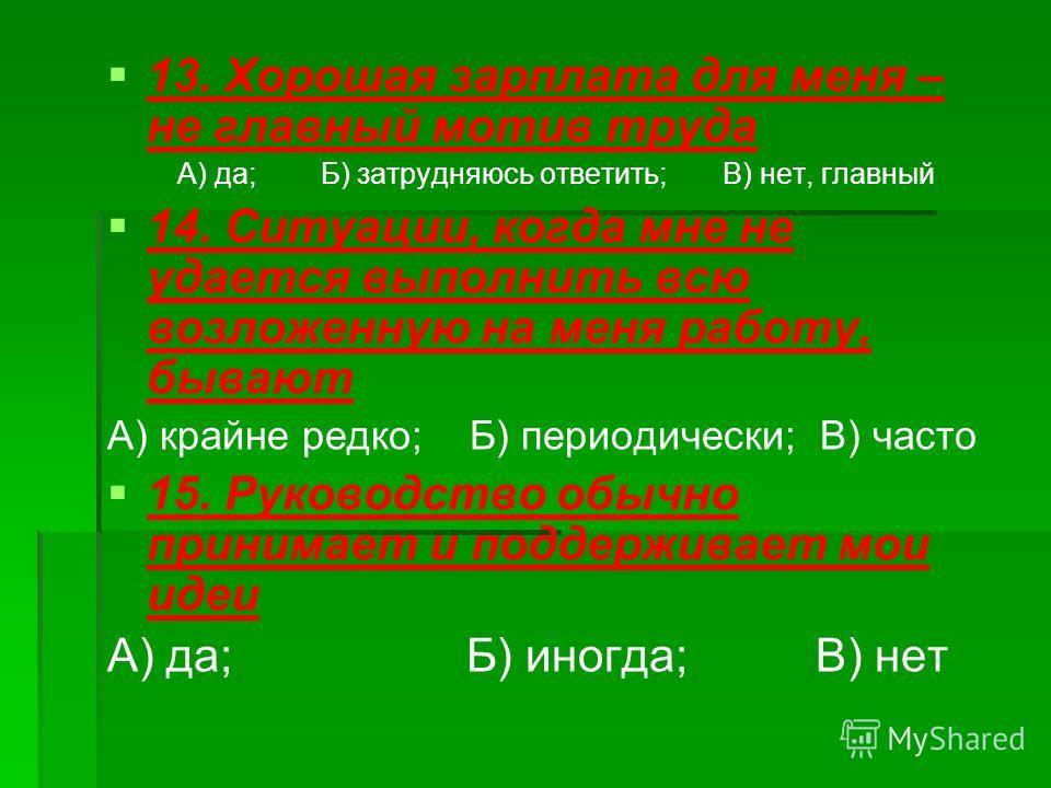 13. Хорошая зарплата для меня – не главный мотив труда А) да; Б) затрудняюсь ответить; В) нет, главный 14. Ситуации, когда мне не удается выполнить всю возложенную на меня работу, бывают А) крайне редко; Б) периодически; В) часто 15. Руководство обыч