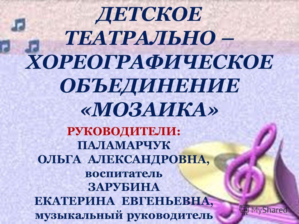 ДЕТСКОЕ ТЕАТРАЛЬНО – ХОРЕОГРАФИЧЕСКОЕ ОБЪЕДИНЕНИЕ «МОЗАИКА» РУКОВОДИТЕЛИ: ПАЛАМАРЧУК ОЛЬГА АЛЕКСАНДРОВНА, воспитатель ЗАРУБИНА ЕКАТЕРИНА ЕВГЕНЬЕВНА, музыкальный руководитель