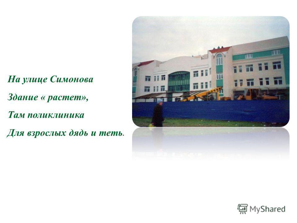 Н На улице Симонова Здание « растет», Там поликлиника Для взрослых дядь и теть.