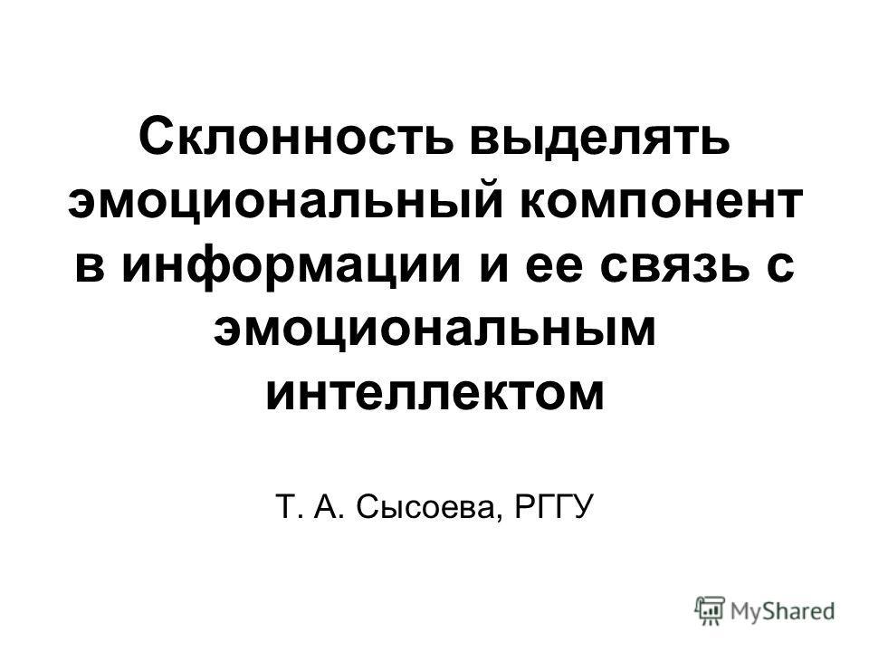 Склонность выделять эмоциональный компонент в информации и ее связь с эмоциональным интеллектом Т. А. Сысоева, РГГУ