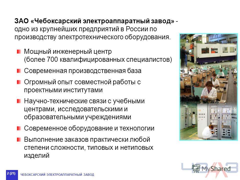 ЧЕБОКСАРСКИЙ ЭЛЕКТРОАППАРАТНЫЙ ЗАВОД 2 (21) ЗАО «Чебоксарский электроаппаратный завод» - одно из крупнейших предприятий в России по производству электротехнического оборудования. Мощный инженерный центр (более 700 квалифицированных специалистов) Совр
