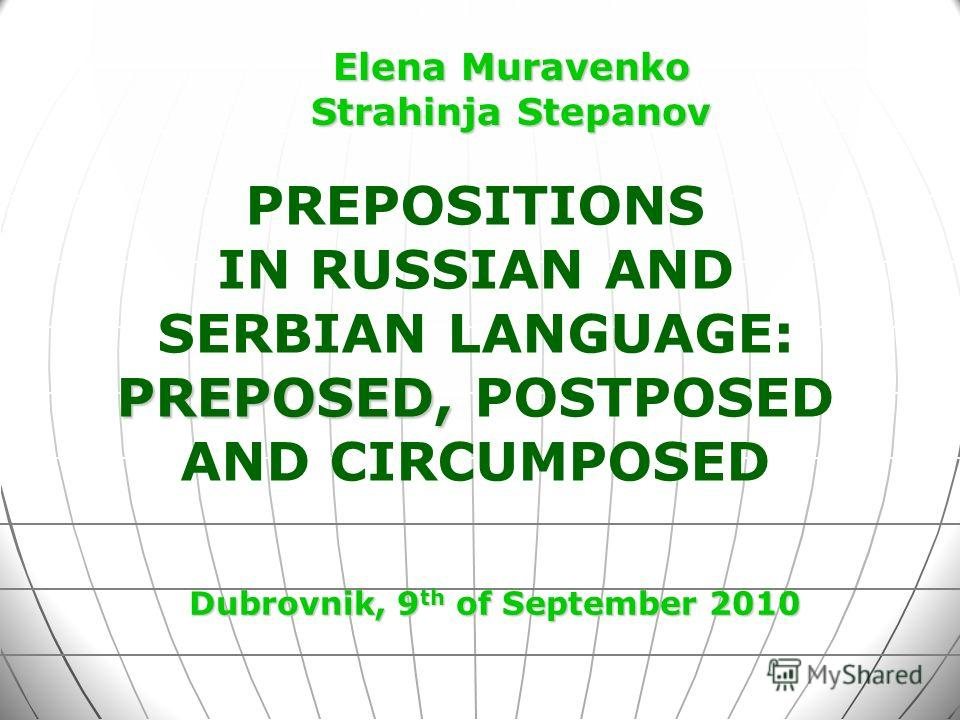 PREPOSITIONS IN RUSSIAN AND SERBIAN LANGUAGE: PREPOSED, PREPOSED, POSTPOSED AND CIRCUMPOSED Dubrovnik, 9 th of September 2010 Elena Muravenko Strahinja Stepanov