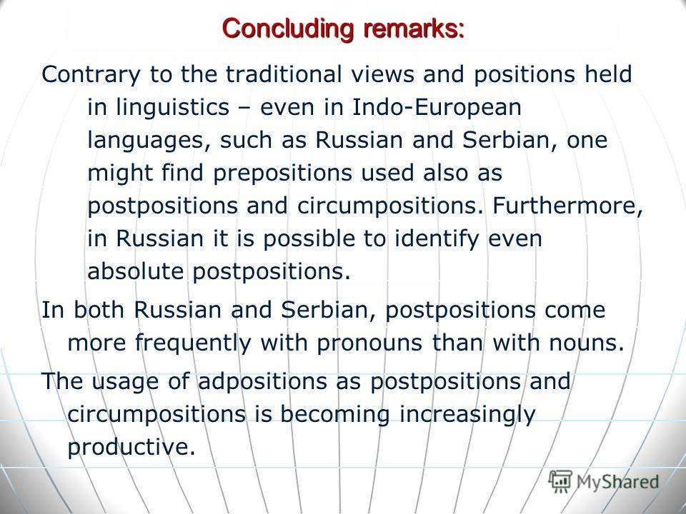 Contrary to the traditional views and positions held in linguistics – even in Indo-European languages, such as Russian and Serbian, one might find prepositions used also as postpositions and circumpositions. Furthermore, in Russian it is possible to