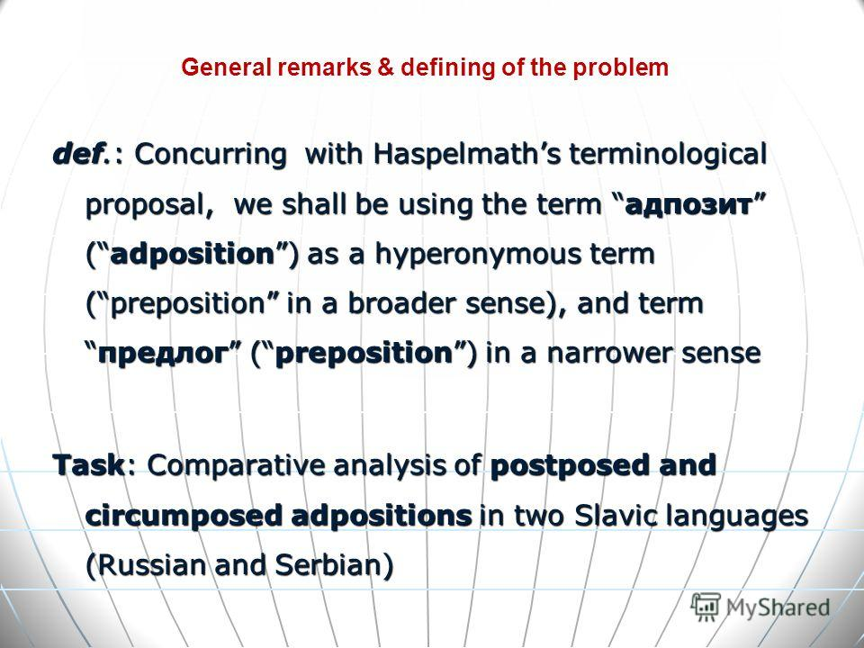 def.: Concurring with Haspelmaths terminological proposal, we shall be using the term адпозит (adposition) as a hyperonymous term (preposition in a broader sense), and termпредлог (preposition) in a narrower sense Task: Comparative analysis of postpo