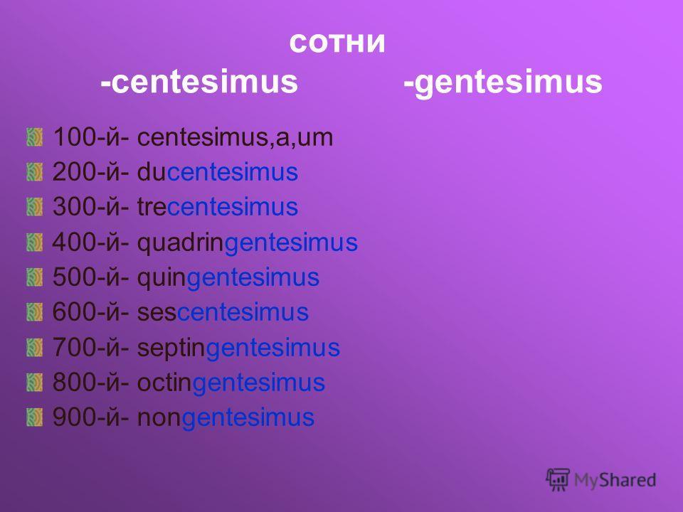сотни -centesimus -gentesimus 100-й- centesimus,a,um 200-й- ducentesimus 300-й- trecentesimus 400-й- quadringentesimus 500-й- quingentesimus 600-й- sescentesimus 700-й- septingentesimus 800-й- octingentesimus 900-й- nongentesimus