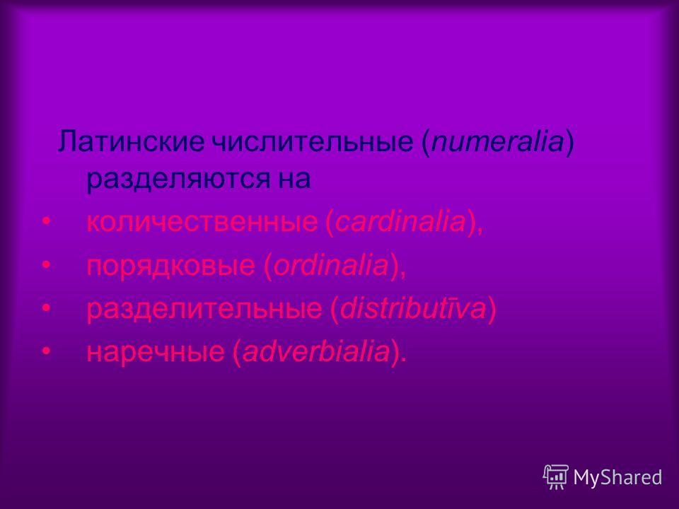 Латинские числительные (numeralia) разделяются на количественные (cardinalia), порядковые (ordinalia), разделительные (distributīva) наречные (adverbialia).