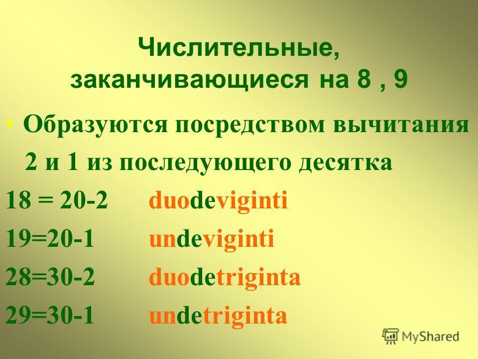 Числительные, заканчивающиеся на 8, 9 Образуются посредством вычитания 2 и 1 из последующего десятка 18 = 20-2 duodeviginti 19=20-1 undeviginti 28=30-2 duodetriginta 29=30-1 undetriginta
